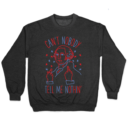 Can't Nobody Tell Me Nothin' George Washington Pullover