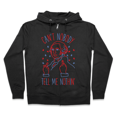 Can't Nobody Tell Me Nothin' George Washington Zip Hoodie