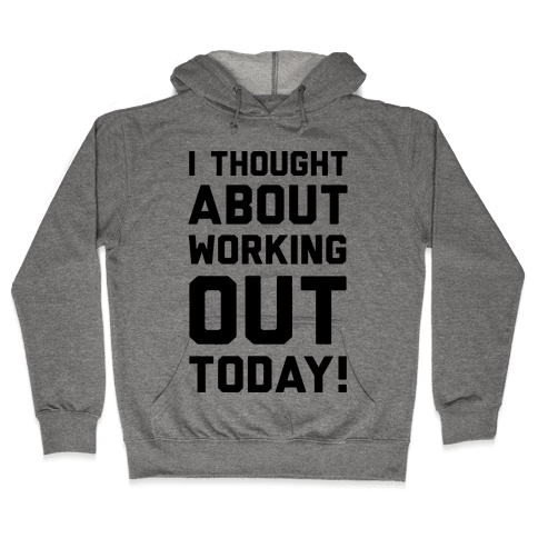 I Thought About Working Out Today Hooded Sweatshirt
