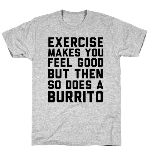 Exercise Makes You Feel Good But Then So Does A Burrito T-Shirt