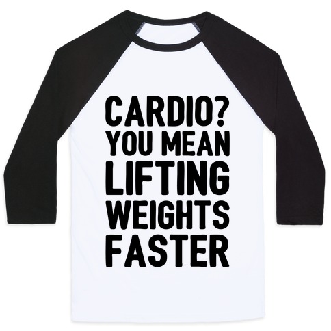 Cardio You Mean Lifting Weights Faster Baseball Tee