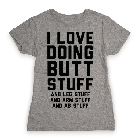 I Love Doing Butt Stuff and Leg Stuff And Arm Stuff and Ab Stuff Womens T-Shirt