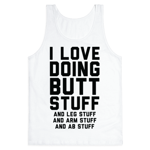 I Love Doing Butt Stuff and Leg Stuff And Arm Stuff and Ab Stuff Tank Top