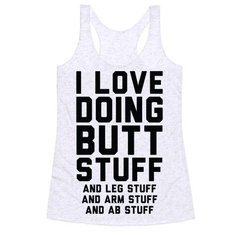 I Love Doing Butt Stuff and Leg Stuff And Arm Stuff and Ab Stuff Racerback Tank Top