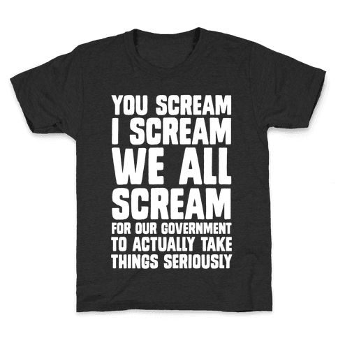 You Scream, I Scream, We All Scream For The Government To Actually Take Things Seriously Kids T-Shirt