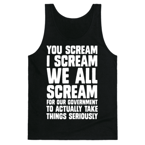 You Scream, I Scream, We All Scream For The Government To Actually Take Things Seriously Tank Top