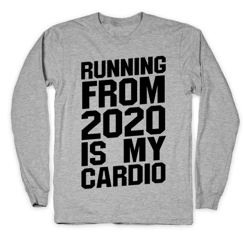 Running From 2020 Is My Cardio Long Sleeve T-Shirt