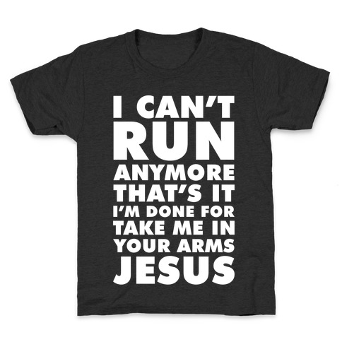 I Can't Run Anymore Take Me In Your Arms Jesus Kids T-Shirt