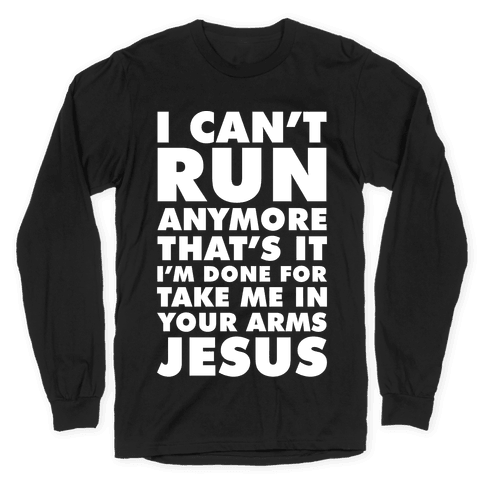 I Can't Run Anymore Take Me In Your Arms Jesus Long Sleeve T-Shirt