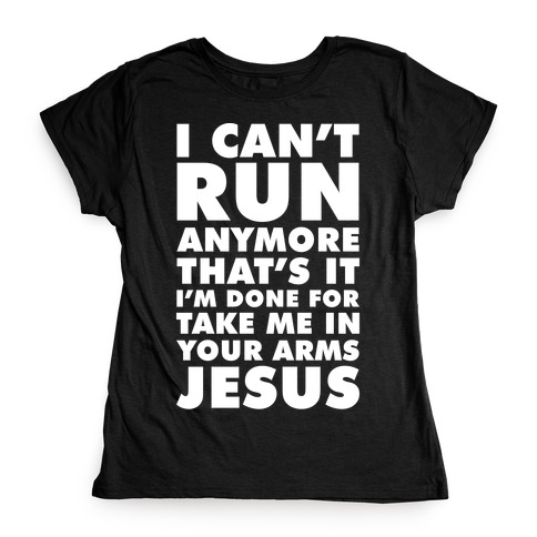 I Can't Run Anymore Take Me In Your Arms Jesus Womens T-Shirt