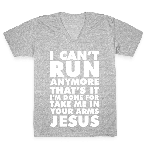 I Can't Run Anymore Take Me In Your Arms Jesus V-Neck Tee Shirt