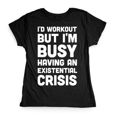 I'd Workout But Im Busy Having An Existential Crisis Womens T-Shirt