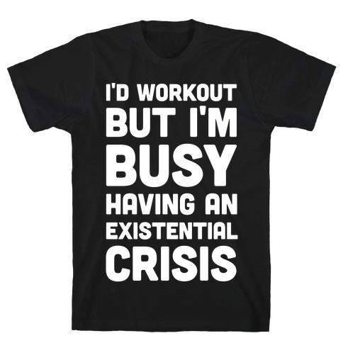 I'd Workout But Im Busy Having An Existential Crisis T-Shirt