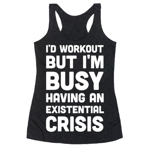I'd Workout But Im Busy Having An Existential Crisis Racerback Tank Top