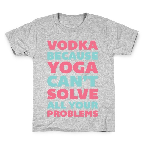 Vodka Because Yoga Can't Solve All Your Problems Kids T-Shirt