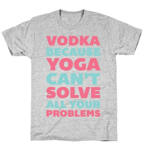 Vodka Because Yoga Can't Solve All Your Problems T-Shirt