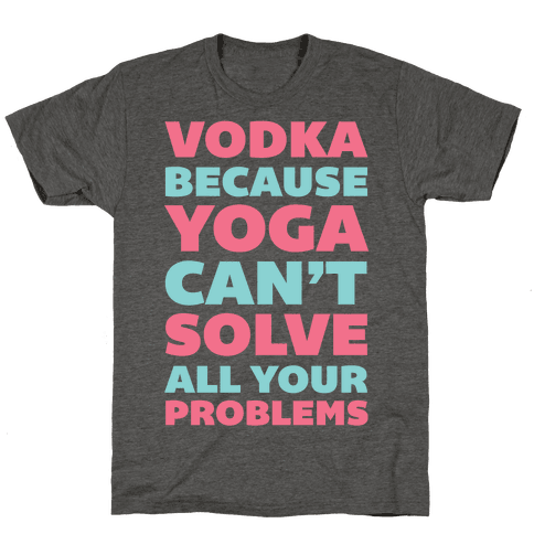 Vodka Because Yoga Can't Solve All Your Problems Tee