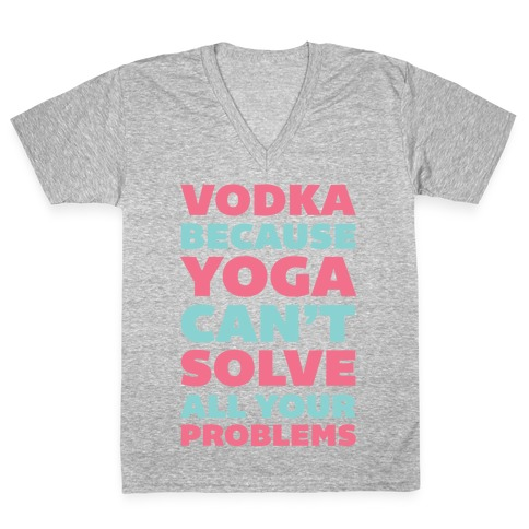 Vodka Because Yoga Can't Solve All Your Problems V-Neck Tee Shirt