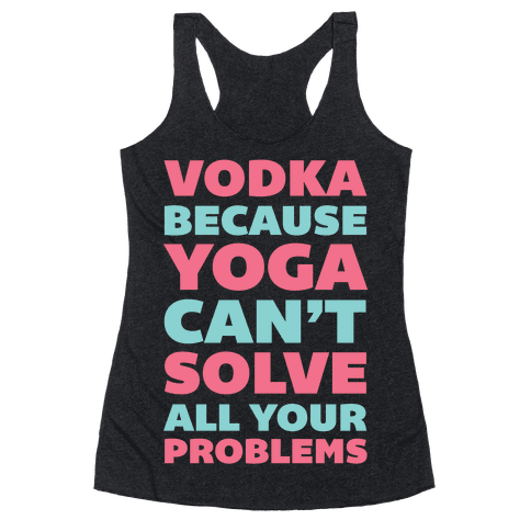 Vodka Because Yoga Can't Solve All Your Problems Racerback