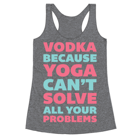 Vodka Because Yoga Can't Solve All Your Problems Racerback Tank Top