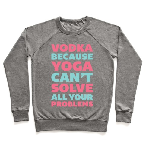 Vodka Because Yoga Can't Solve All Your Problems Pullover