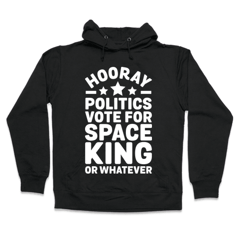 Hooray Politics Vote for Space King or Whatever Hooded Sweatshirt