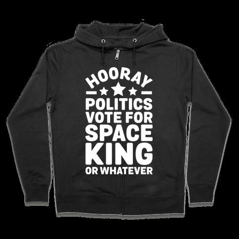 Hooray Politics Vote for Space King or Whatever Zip Hoodie