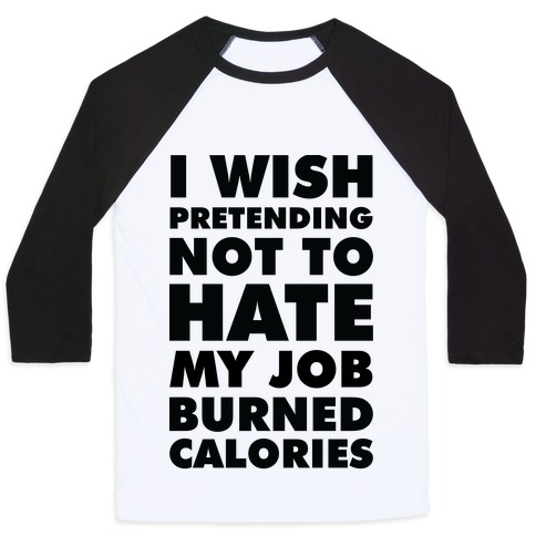 I Wish Pretending Not to Hate My Job Burned Calories Baseball Tee