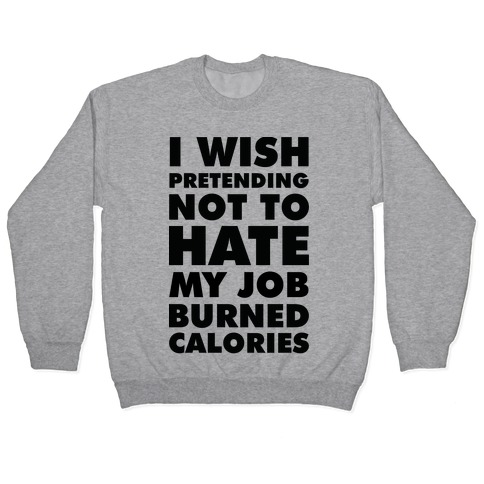 I Wish Pretending Not to Hate My Job Burned Calories Pullover