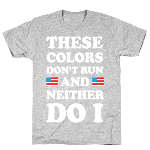 These Colors Don't Run And Neither Do I Mens/Unisex T-Shirt