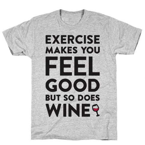 Exercise Makes You Feel Good But So Does Wine Mens T-Shirt