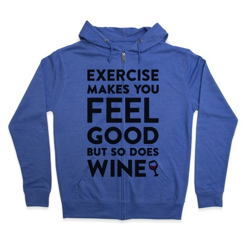 Exercise Makes You Feel Good But So Does Wine Zip Hoodie