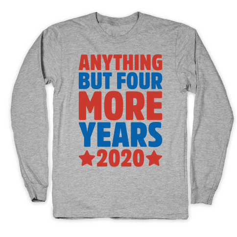 Anything But Four More Years 2020 Long Sleeve T-Shirt