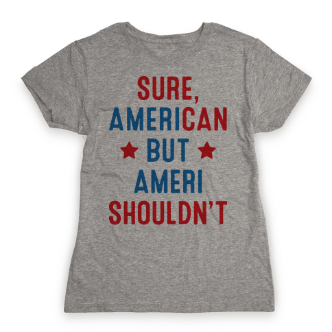 Sure, AmeriCAN but AmeriSHOULDN'T Womens T-Shirt