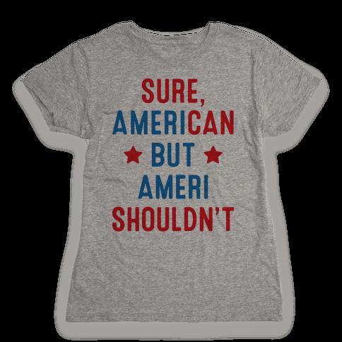 Sure, AmeriCAN but AmeriSHOULDN'T Womens T-Shirt