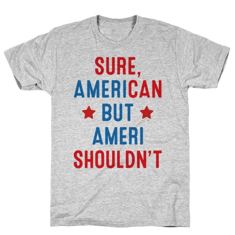 Sure, AmeriCAN but AmeriSHOULDN'T Mens/Unisex T-Shirt