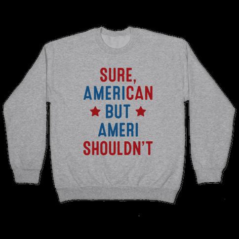 Sure, AmeriCAN but AmeriSHOULDN'T Pullover