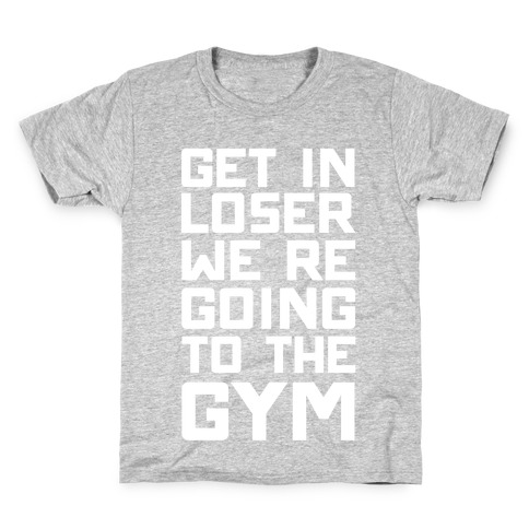 Get In Loser We're Going To The Gym Kids T-Shirt