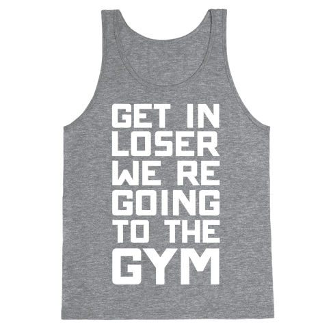 Get In Loser We're Going To The Gym Tank Top