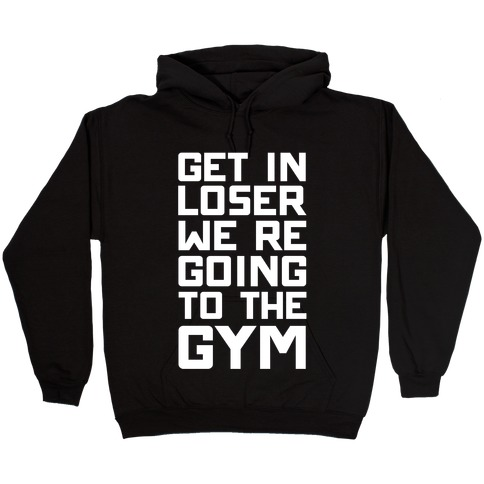 Get In Loser We're Going To The Gym Hooded Sweatshirt