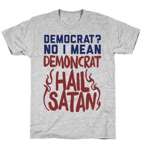 eb4f6117 Democrat? No I Mean Demon-crat. HAIL SATAN T-Shirt | Merica Made