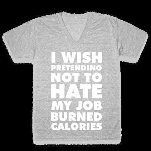 I Wish Pretending Not to Hate My Job Burned Calories V-Neck Tee Shirt