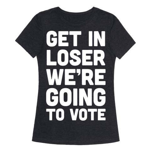 Get In Loser We're Going To Vote Womens T-Shirt