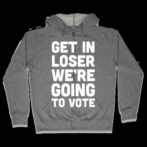 Get In Loser We're Going To Vote Zip Hoodie