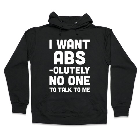 I Want Abs-olutely No One To Talk To Me Hooded Sweatshirt