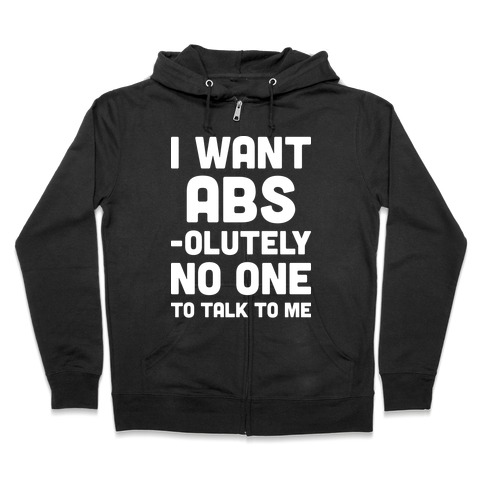 I Want Abs-olutely No One To Talk To Me Zip Hoodie