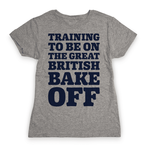 Training To Be On The Great British Bake Off Womens T-Shirt