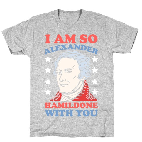 I Am So Alexander HamilDONE With You T-Shirt
