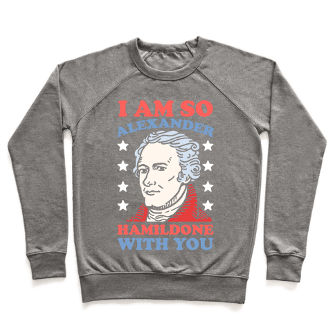 I Am So Alexander HamilDONE With You Pullover