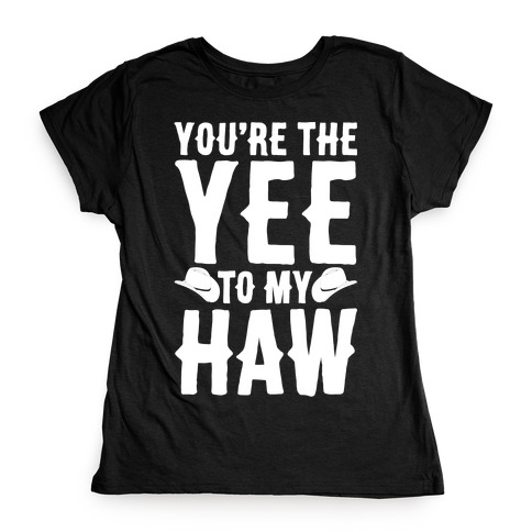 You're The Yee To My Haw White Print Womens T-Shirt